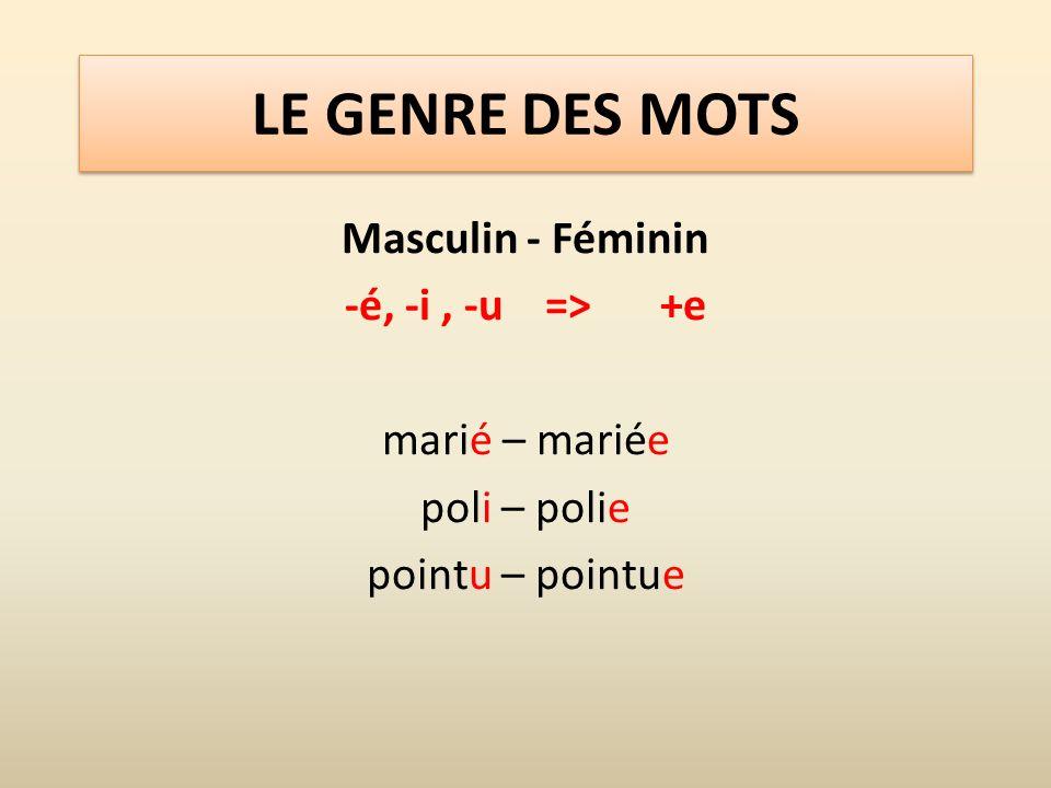 LE GENRE DES MOTS Masculin - Féminin -é, -i , -u => +e