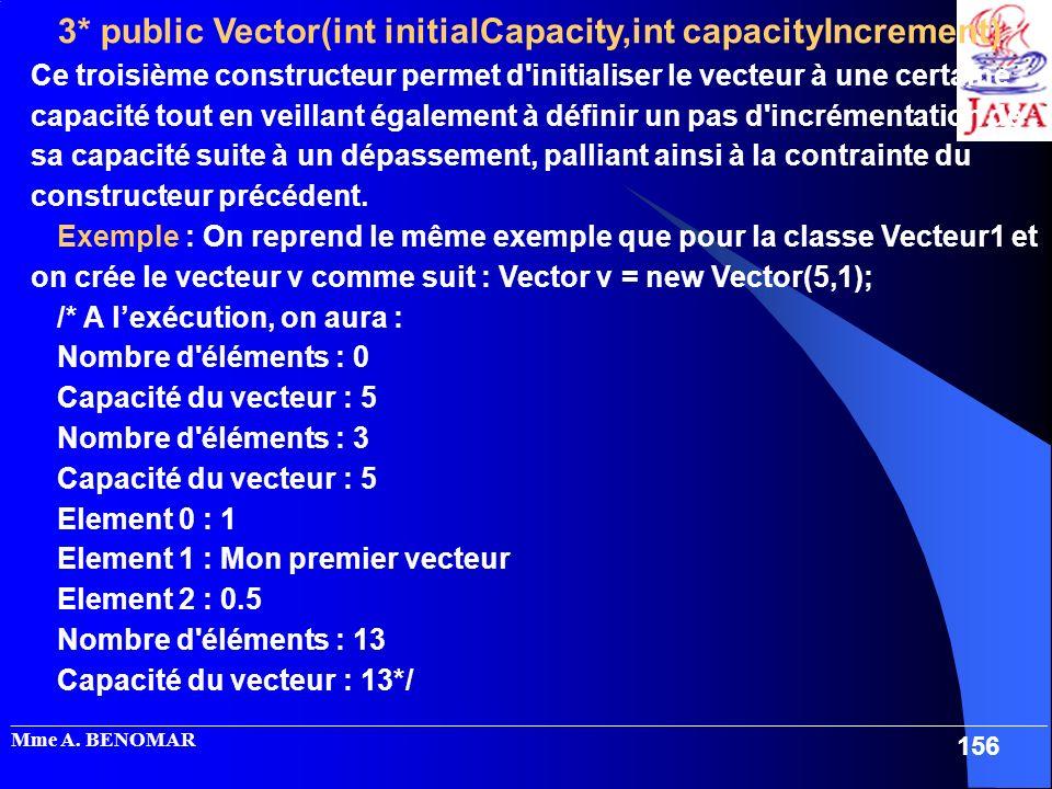 3* public Vector(int initialCapacity,int capacityIncrement) : Ce troisième constructeur permet d initialiser le vecteur à une certaine capacité tout en veillant également à définir un pas d incrémentation de sa capacité suite à un dépassement, palliant ainsi à la contrainte du constructeur précédent.