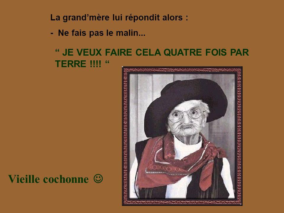Vieille cochonne  JE VEUX FAIRE CELA QUATRE FOIS PAR TERRE !!!!