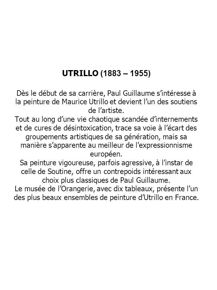 UTRILLO (1883 – 1955) Dès le début de sa carrière, Paul Guillaume s'intéresse à la peinture de Maurice Utrillo et devient l'un des soutiens de l'artiste.