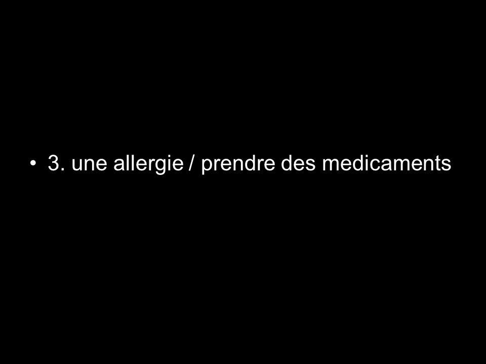 3. une allergie / prendre des medicaments