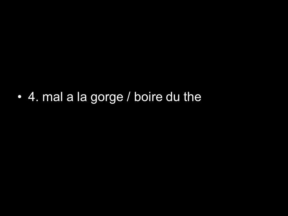 4. mal a la gorge / boire du the