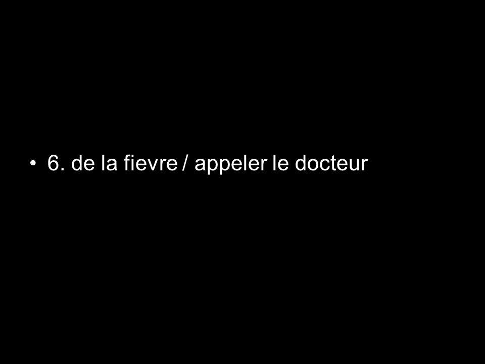 6. de la fievre / appeler le docteur