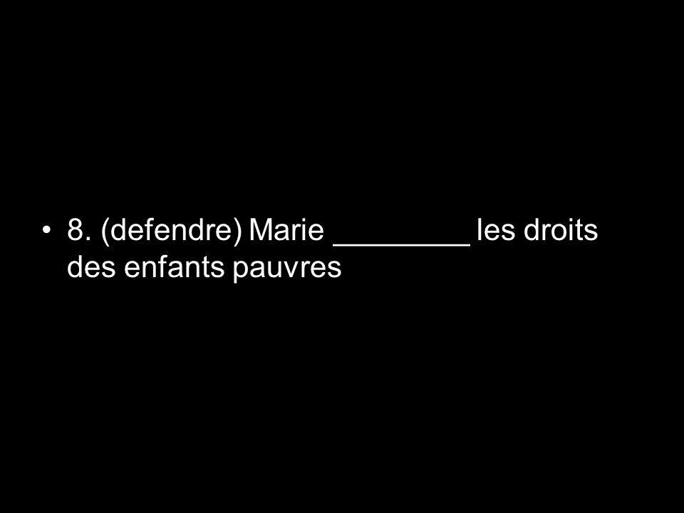 8. (defendre) Marie ________ les droits des enfants pauvres