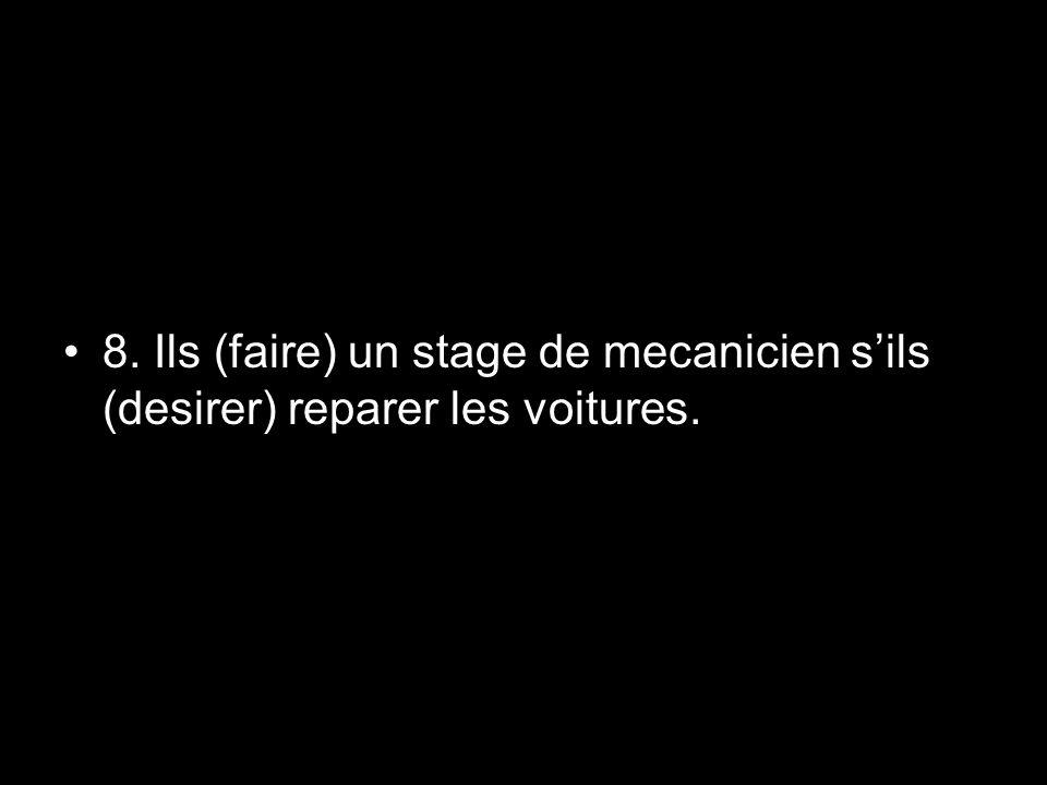 8. Ils (faire) un stage de mecanicien s'ils (desirer) reparer les voitures.