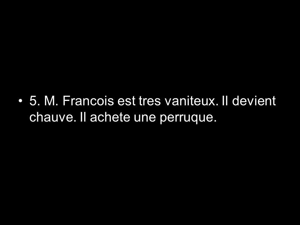 5. M. Francois est tres vaniteux. Il devient chauve