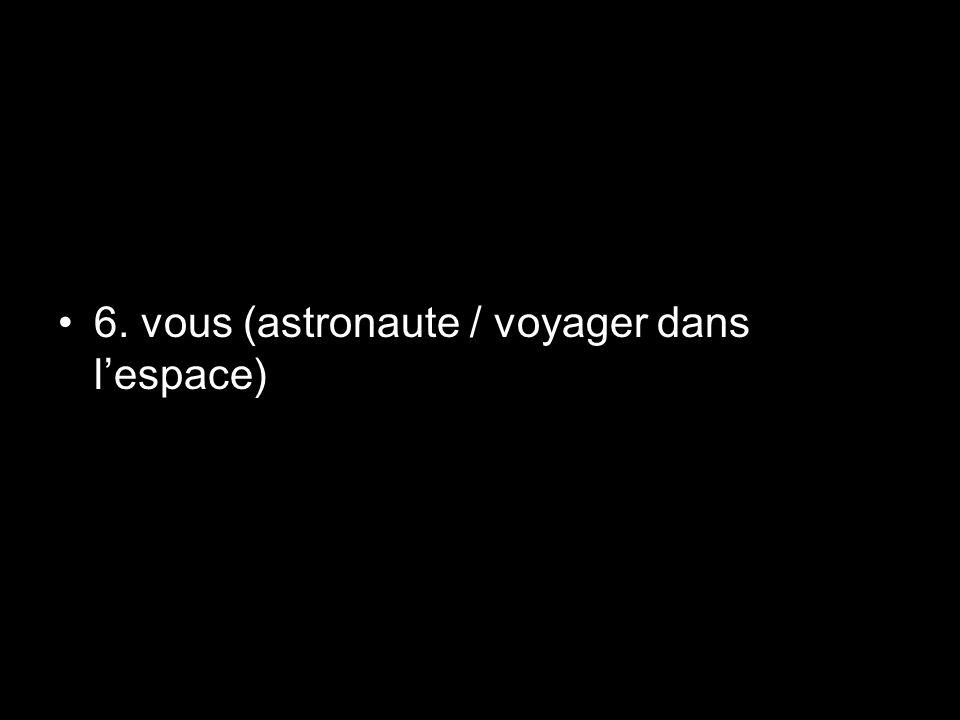 6. vous (astronaute / voyager dans l'espace)
