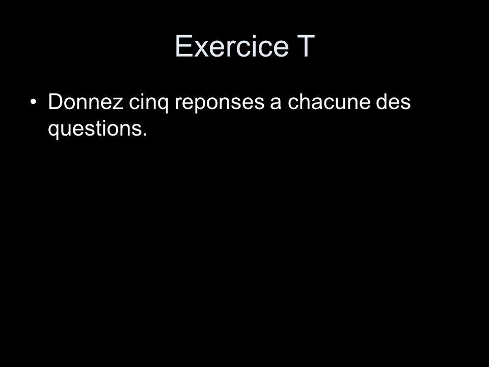 Exercice T Donnez cinq reponses a chacune des questions.
