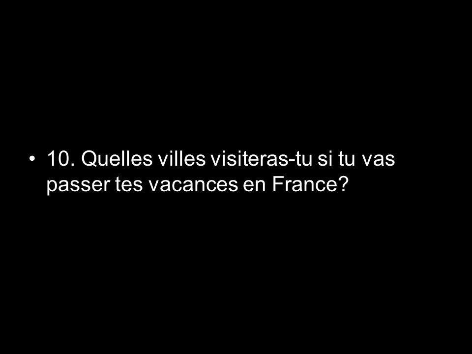 10. Quelles villes visiteras-tu si tu vas passer tes vacances en France