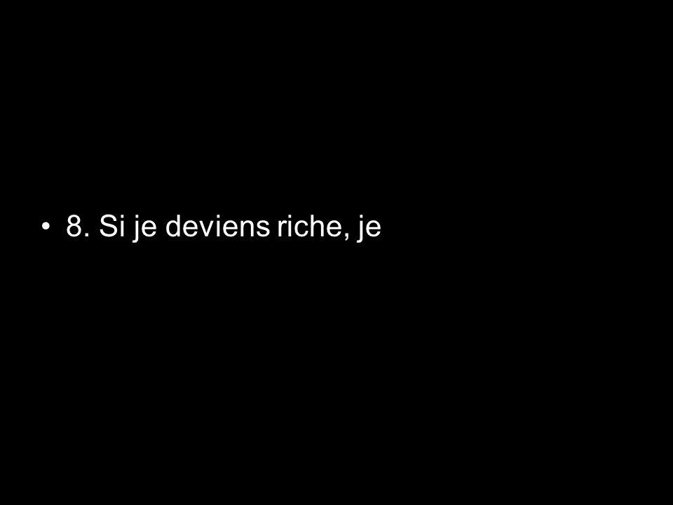 8. Si je deviens riche, je