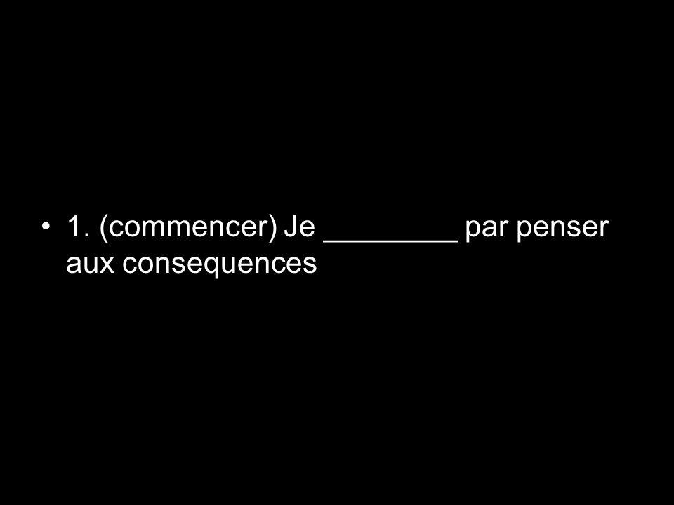 1. (commencer) Je ________ par penser aux consequences