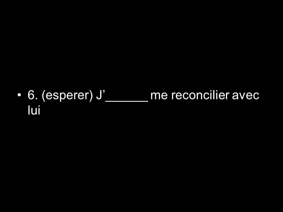 6. (esperer) J'______ me reconcilier avec lui