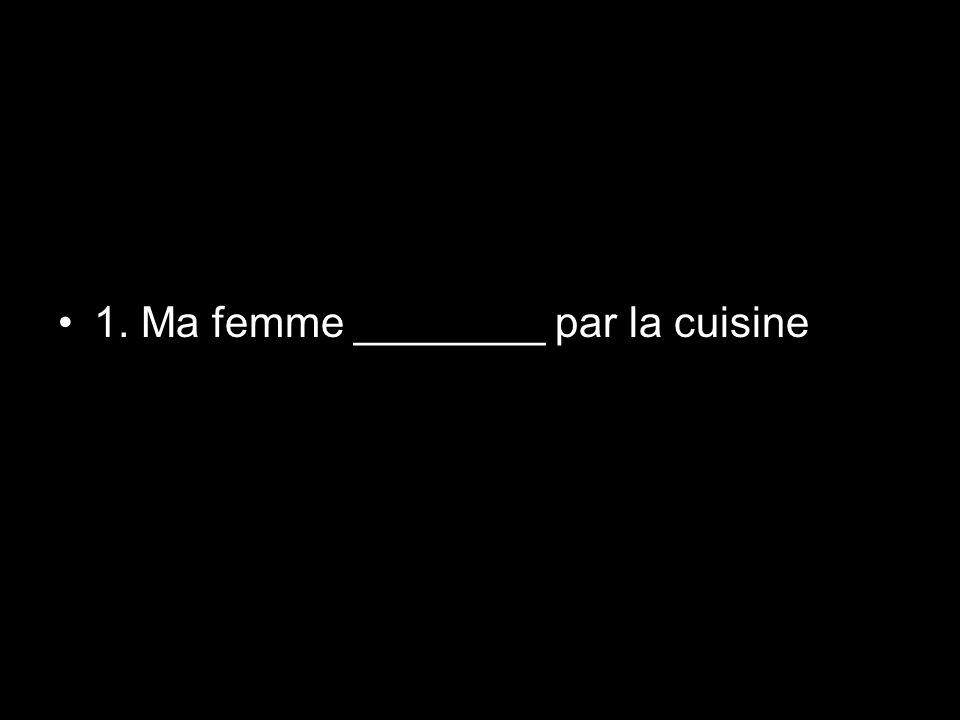 1. Ma femme ________ par la cuisine