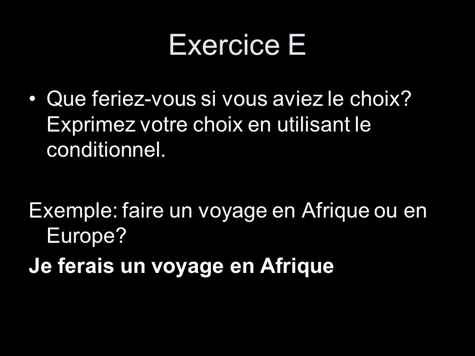 Exercice E Que feriez-vous si vous aviez le choix Exprimez votre choix en utilisant le conditionnel.