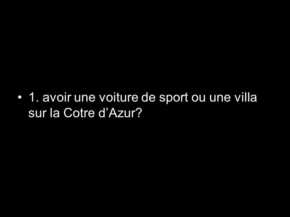 1. avoir une voiture de sport ou une villa sur la Cotre d'Azur