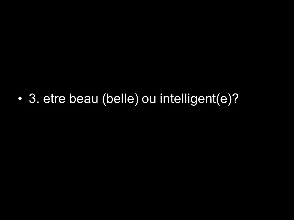 3. etre beau (belle) ou intelligent(e)