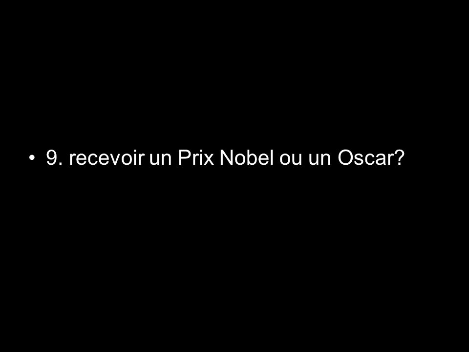 9. recevoir un Prix Nobel ou un Oscar