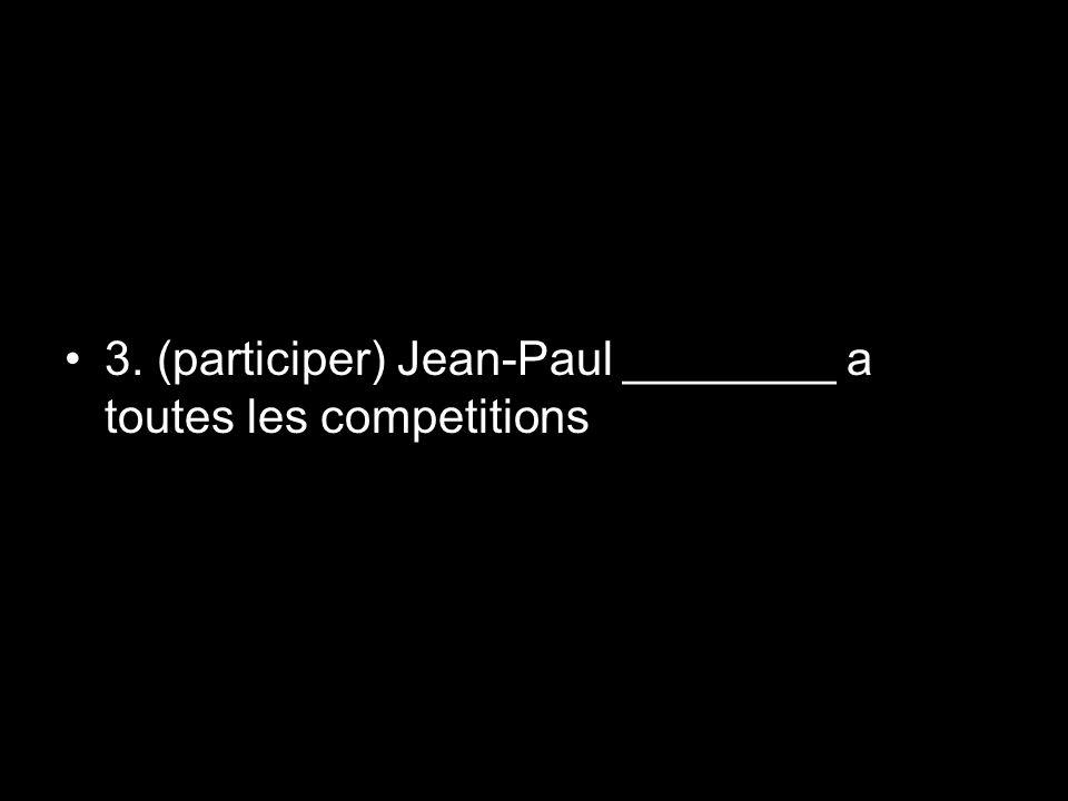 3. (participer) Jean-Paul ________ a toutes les competitions