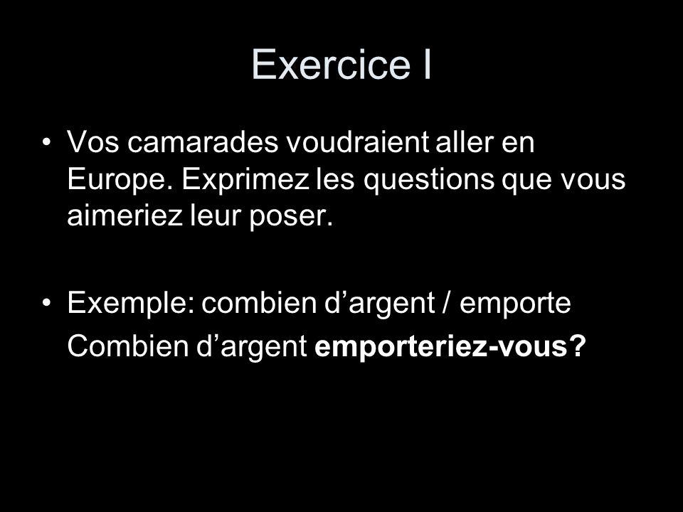 Exercice I Vos camarades voudraient aller en Europe. Exprimez les questions que vous aimeriez leur poser.