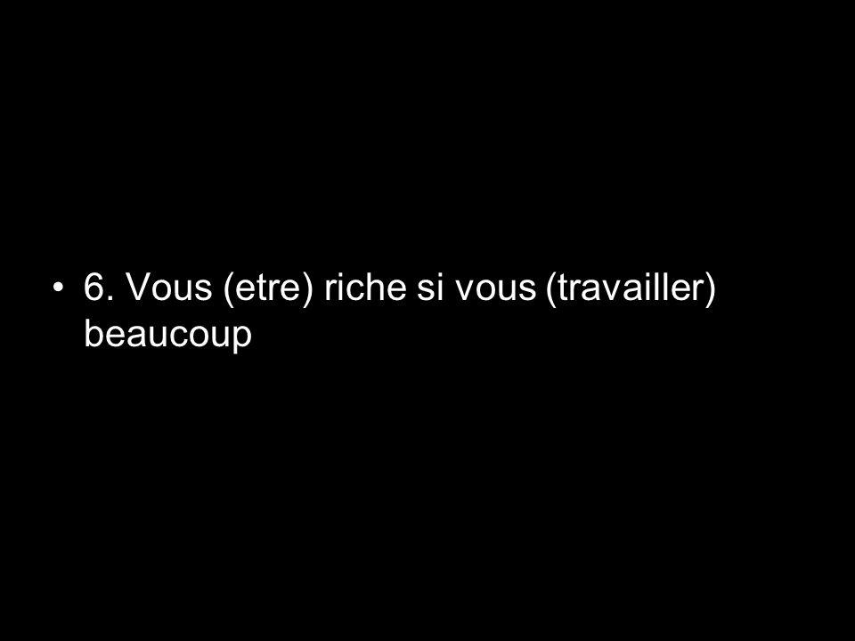 6. Vous (etre) riche si vous (travailler) beaucoup