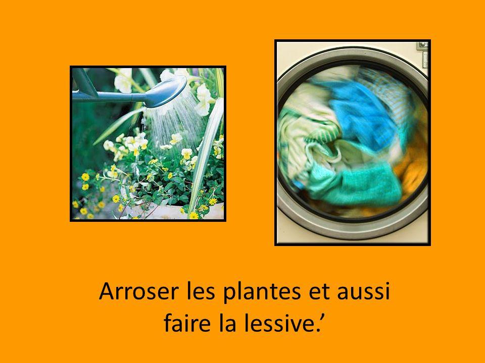 Arroser les plantes et aussi faire la lessive.'