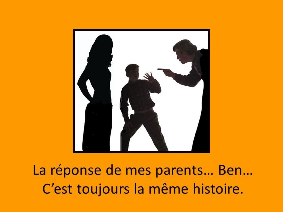 La réponse de mes parents… Ben… C'est toujours la même histoire.