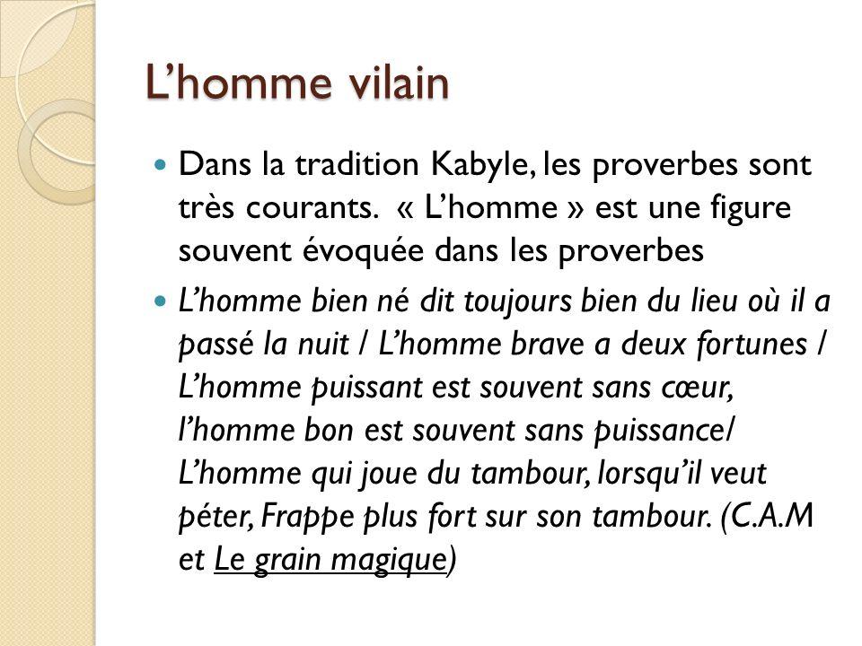 L'homme vilain Dans la tradition Kabyle, les proverbes sont très courants. « L'homme » est une figure souvent évoquée dans les proverbes.