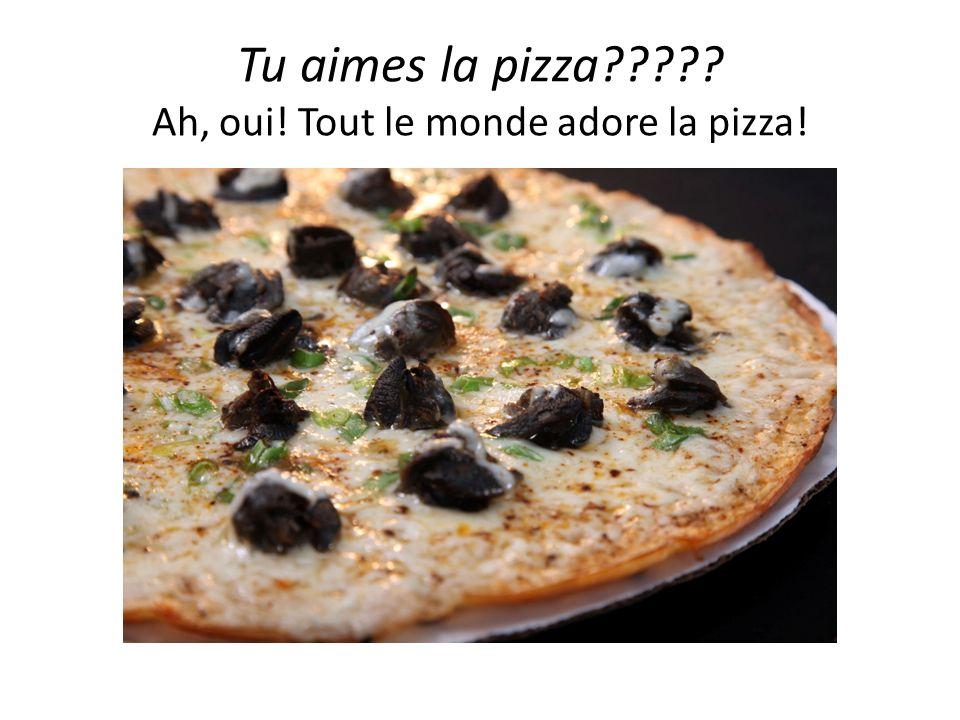 Tu aimes la pizza Ah, oui! Tout le monde adore la pizza!