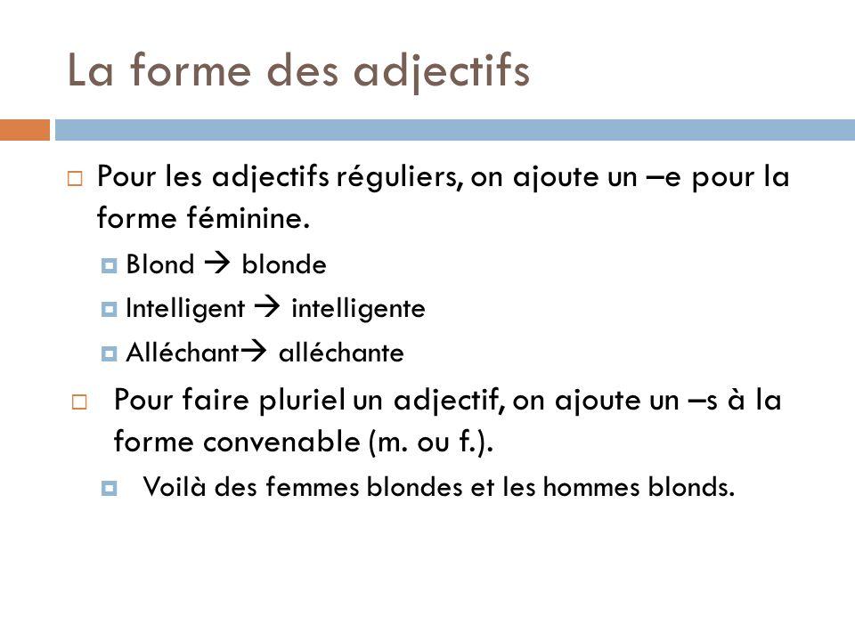 La forme des adjectifs Pour les adjectifs réguliers, on ajoute un –e pour la forme féminine. Blond  blonde.
