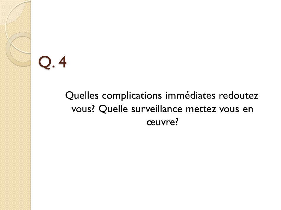 Q. 4 Quelles complications immédiates redoutez vous Quelle surveillance mettez vous en œuvre