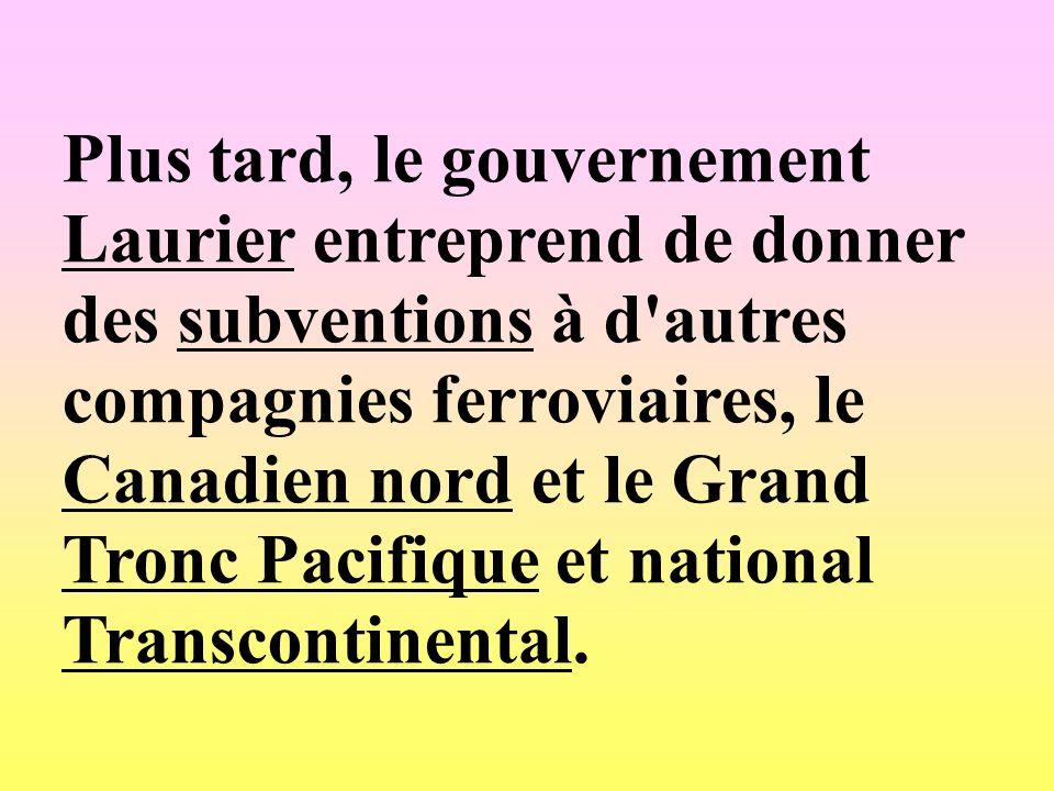 Plus tard, le gouvernement Laurier entreprend de donner des subventions à d autres compagnies ferroviaires, le Canadien nord et le Grand Tronc Pacifique et national Transcontinental.