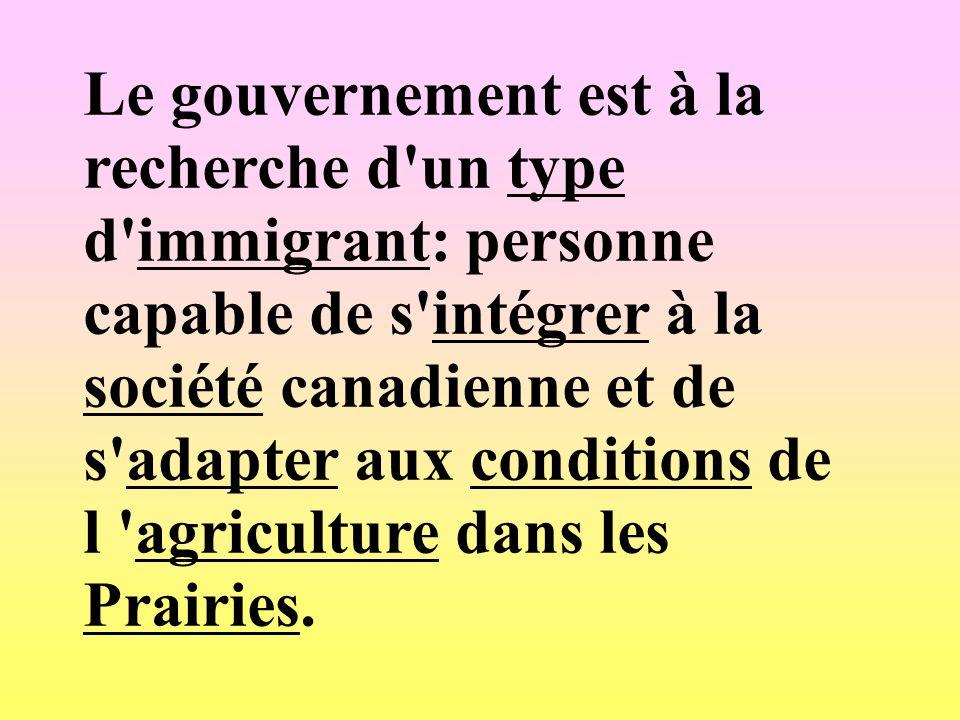 Le gouvernement est à la recherche d un type d immigrant: personne capable de s intégrer à la société canadienne et de s adapter aux conditions de l agriculture dans les Prairies.