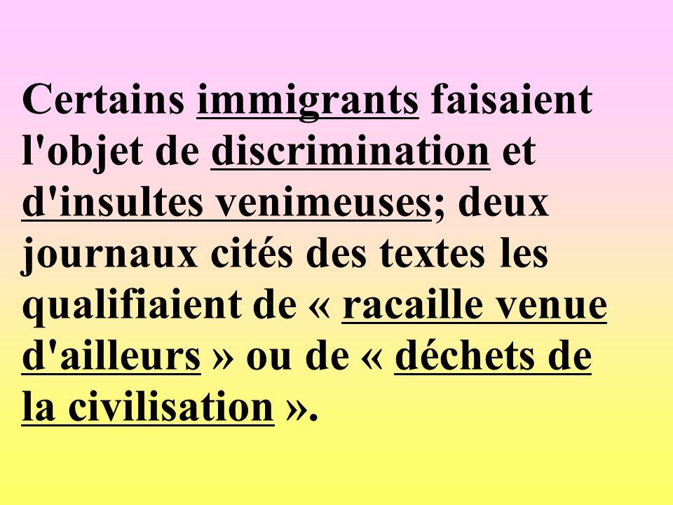Certains immigrants faisaient l objet de discrimination et d insultes venimeuses; deux journaux cités des textes les qualifiaient de « racaille venue d ailleurs » ou de « déchets de la civilisation ».