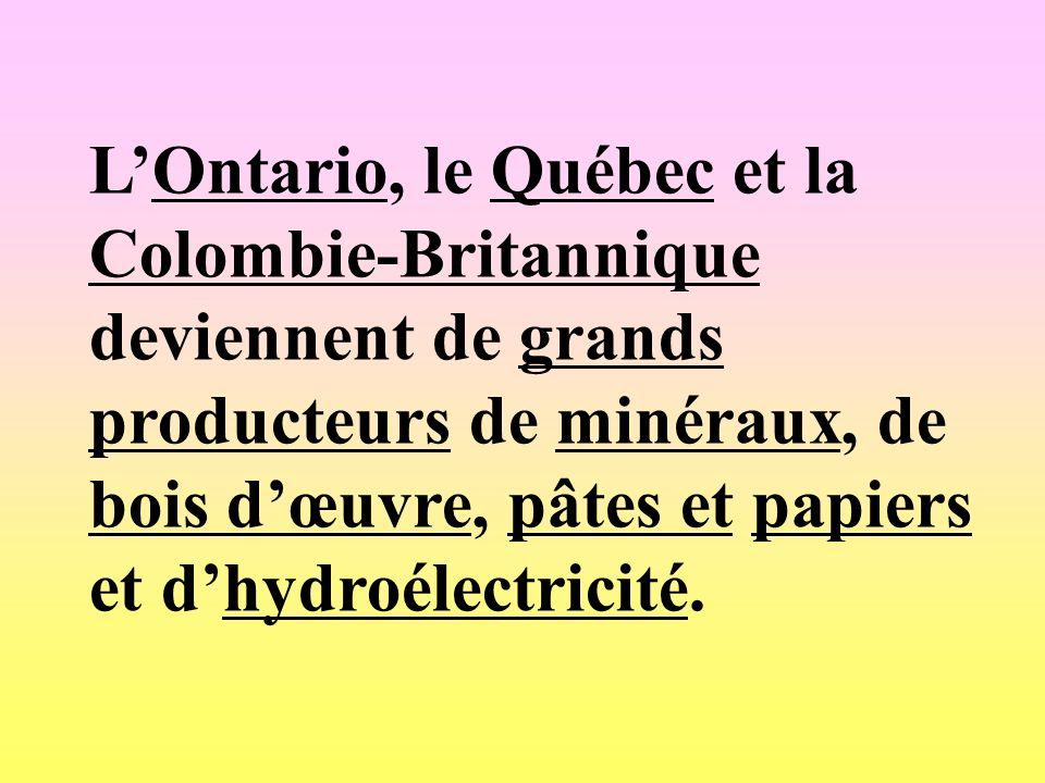 L'Ontario, le Québec et la Colombie-Britannique deviennent de grands producteurs de minéraux, de bois d'œuvre, pâtes et papiers et d'hydroélectricité.