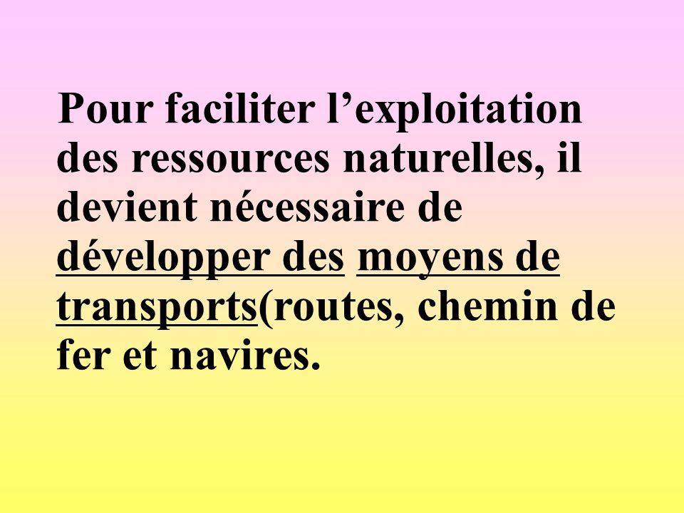 Pour faciliter l'exploitation des ressources naturelles, il devient nécessaire de développer des moyens de transports(routes, chemin de fer et navires.