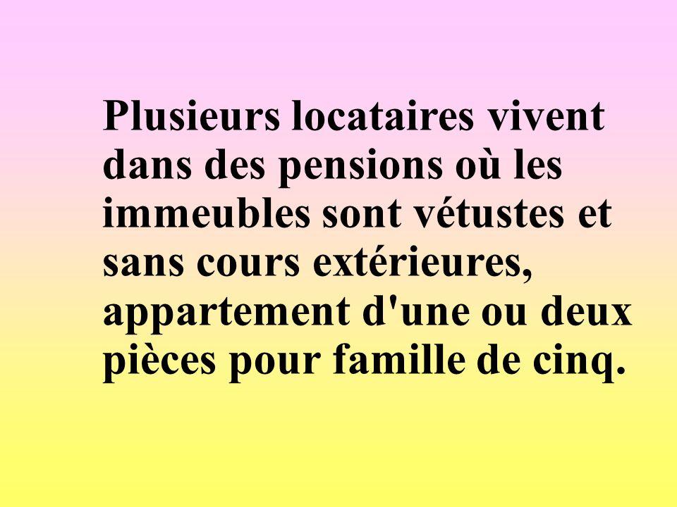 Plusieurs locataires vivent dans des pensions où les immeubles sont vétustes et sans cours extérieures, appartement d une ou deux pièces pour famille de cinq.
