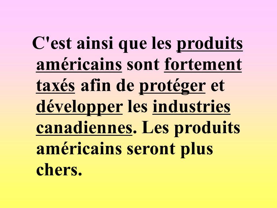C est ainsi que les produits américains sont fortement taxés afin de protéger et développer les industries canadiennes.