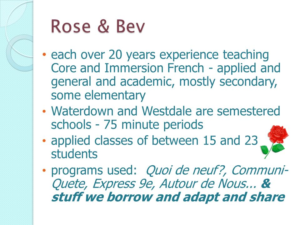 Rose & Bev each over 20 years experience teaching Core and Immersion French - applied and general and academic, mostly secondary, some elementary.