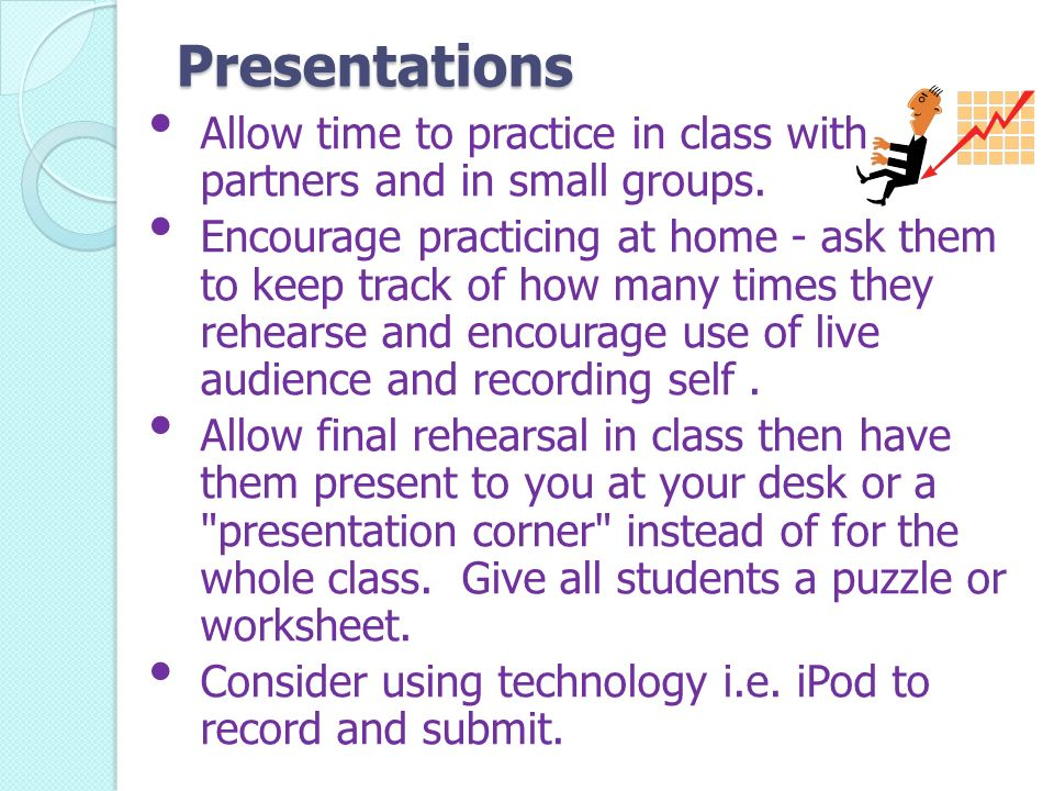 Presentations Allow time to practice in class with partners and in small groups.