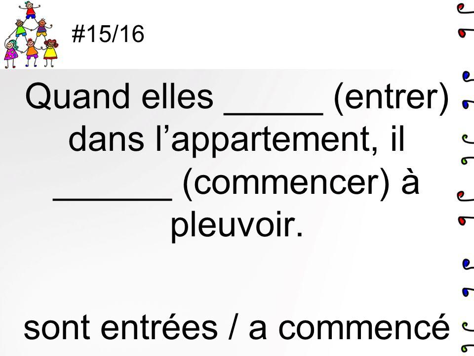 #15/16 Quand elles _____ (entrer) dans l'appartement, il ______ (commencer) à pleuvoir.