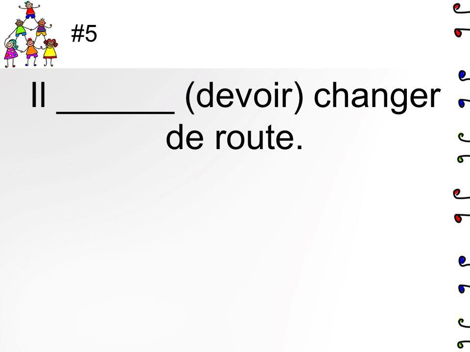 Il ______ (devoir) changer de route.