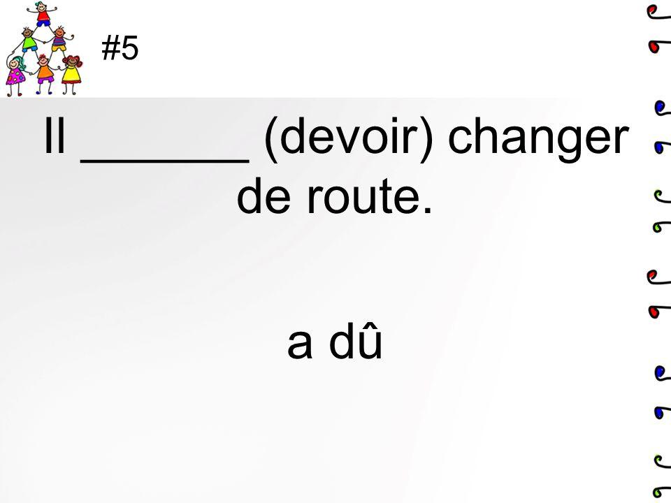 Il ______ (devoir) changer de route. a dû