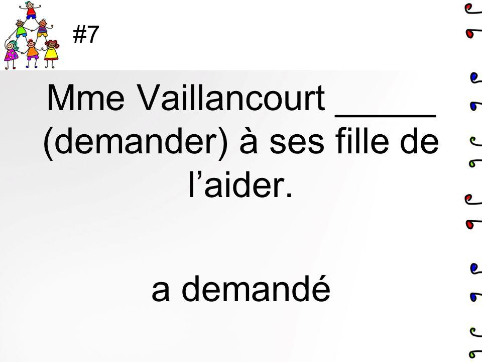 Mme Vaillancourt _____ (demander) à ses fille de l'aider. a demandé