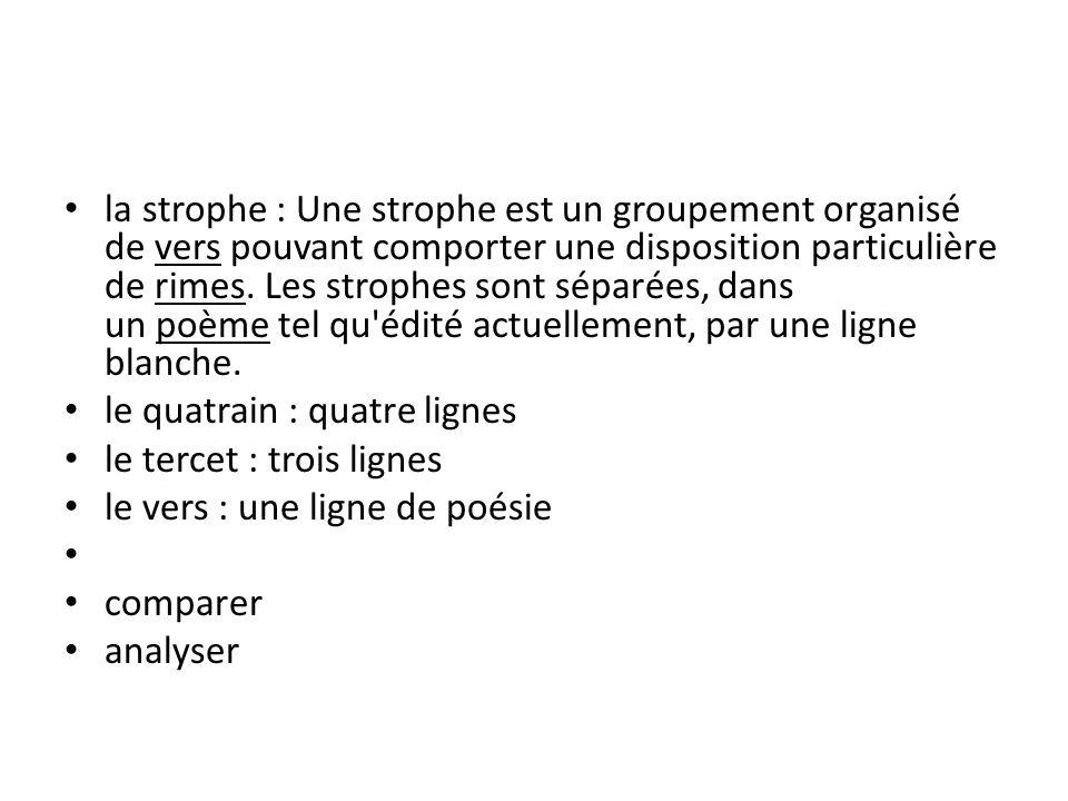 la strophe : Une strophe est un groupement organisé de vers pouvant comporter une disposition particulière de rimes. Les strophes sont séparées, dans un poème tel qu édité actuellement, par une ligne blanche.