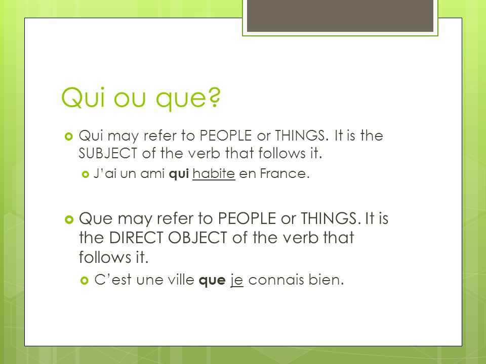 Qui ou que Qui may refer to PEOPLE or THINGS. It is the SUBJECT of the verb that follows it. J'ai un ami qui habite en France.