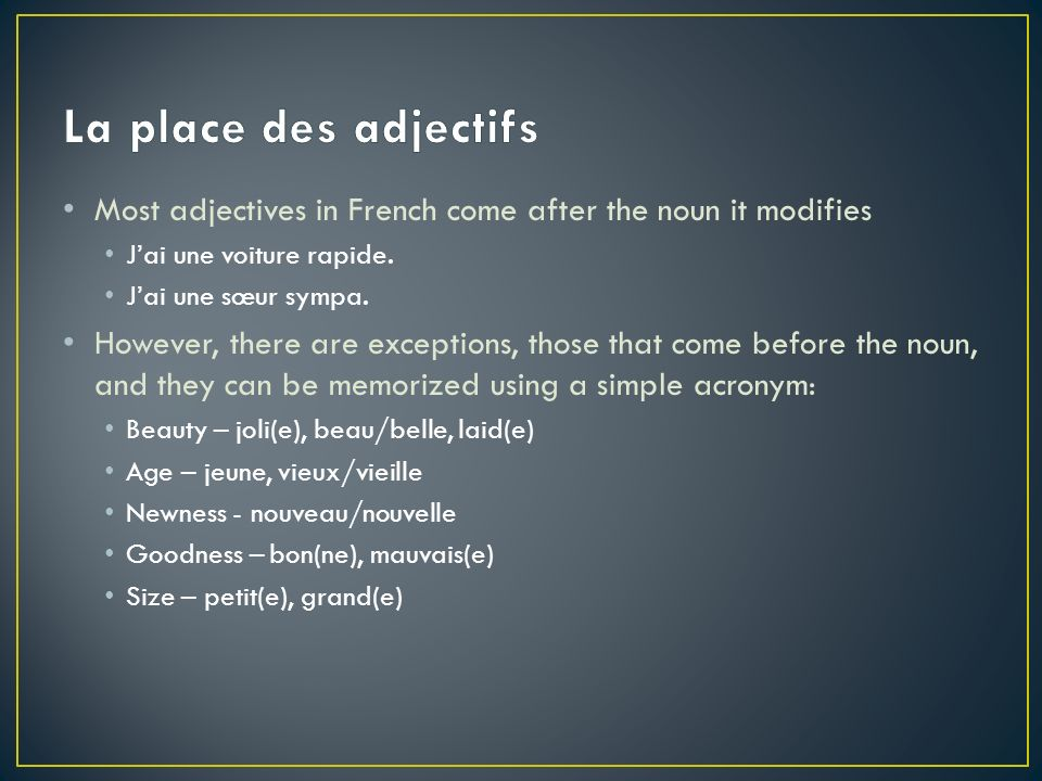 La place des adjectifs Most adjectives in French come after the noun it modifies. J'ai une voiture rapide.