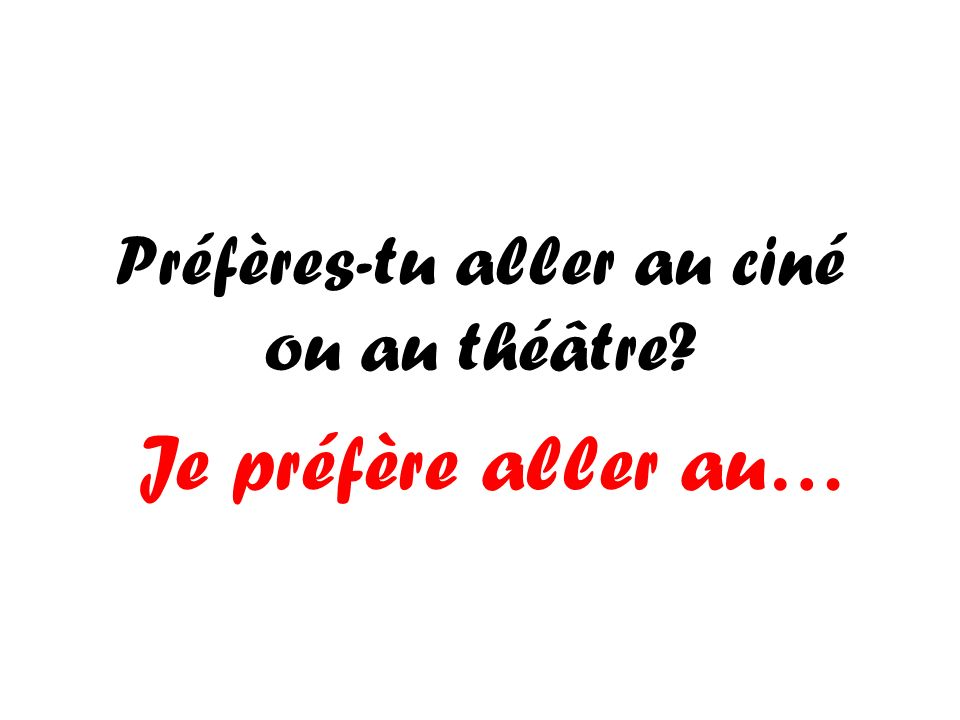 Préfères-tu aller au ciné ou au théâtre