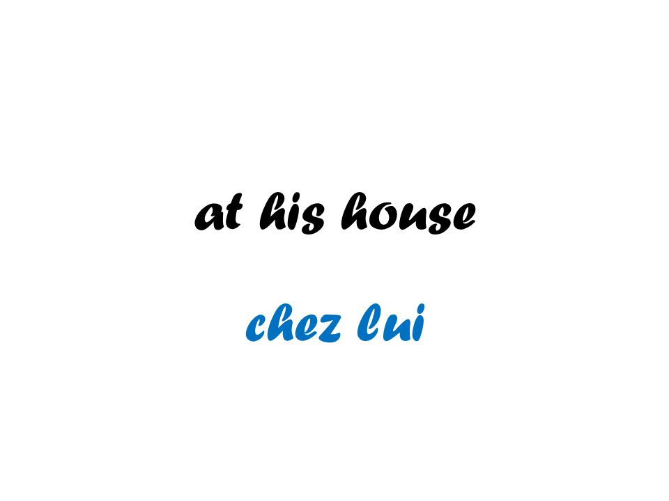 at his house chez lui