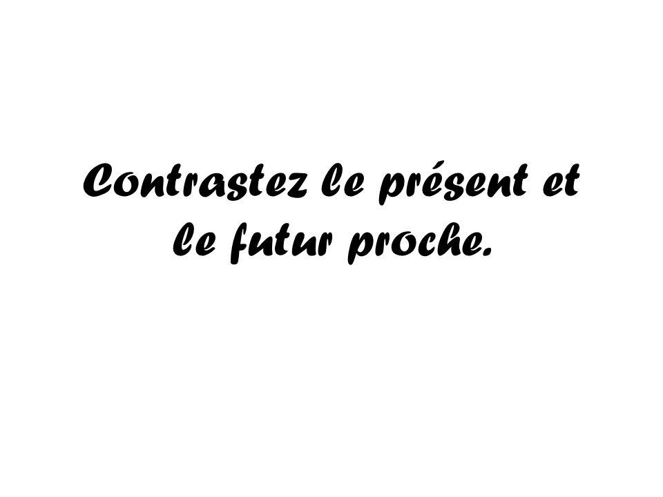 Contrastez le présent et le futur proche.