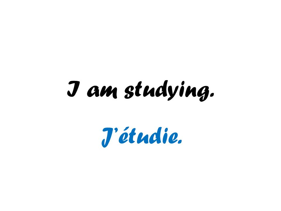 I am studying. J'étudie.